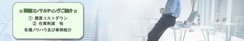 業務コンサルティングご紹介 ①購買コストダウン、調達改革 ②在庫削減 など、原価低減ノウハウ、改革事例の紹介